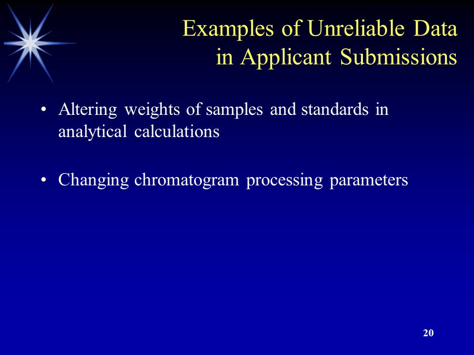 19 Examples of Unreliable Data in Applicant Submissions Intentional computer manipulation of chromatograms by cutting and pasting chromatographic data