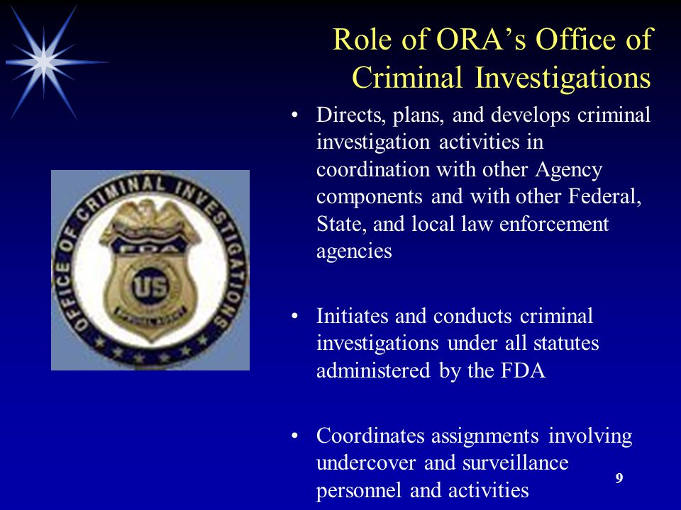 9 Role of ORA's Office of Criminal Investigations Directs, plans, and develops criminal investigation activities in coordination with other Agency components and with other Federal, State, and local law enforcement agencies Initiates and conducts criminal investigations under all statutes administered by the FDA Coordinates assignments involving undercover and surveillance personnel and activities