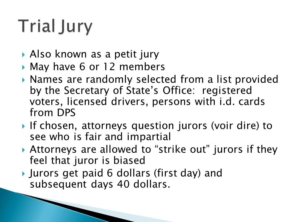  Also known as a petit jury  May have 6 or 12 members  Names are randomly selected from a list provided by the Secretary of State's Office: registered voters, licensed drivers, persons with i.d.