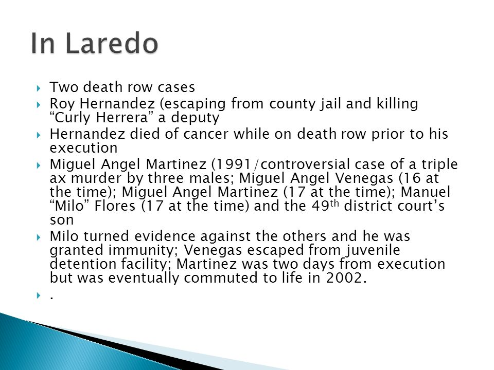  Two death row cases  Roy Hernandez (escaping from county jail and killing Curly Herrera a deputy  Hernandez died of cancer while on death row prior to his execution  Miguel Angel Martinez (1991/controversial case of a triple ax murder by three males; Miguel Angel Venegas (16 at the time); Miguel Angel Martinez (17 at the time); Manuel Milo Flores (17 at the time) and the 49 th district court's son  Milo turned evidence against the others and he was granted immunity; Venegas escaped from juvenile detention facility; Martinez was two days from execution but was eventually commuted to life in 2002.