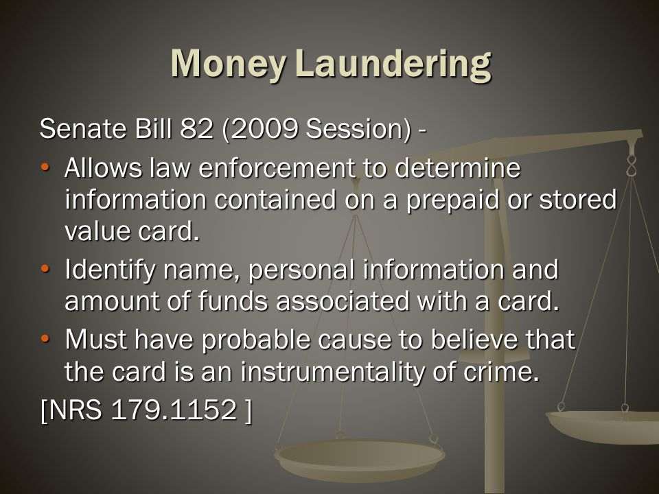 Money Laundering Senate Bill 82 (2009 Session) - Allows law enforcement to determine information contained on a prepaid or stored value card. Allows l