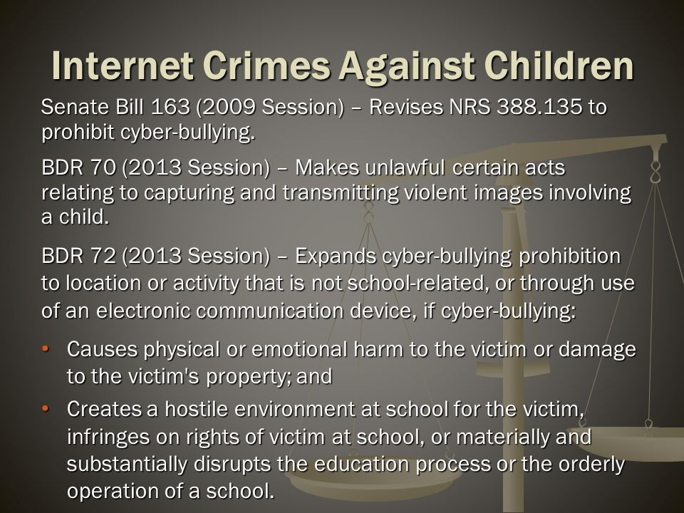 Internet Crimes Against Children Senate Bill 163 (2009 Session) – Revises NRS 388.135 to prohibit cyber-bullying. BDR 70 (2013 Session) – Makes unlawf