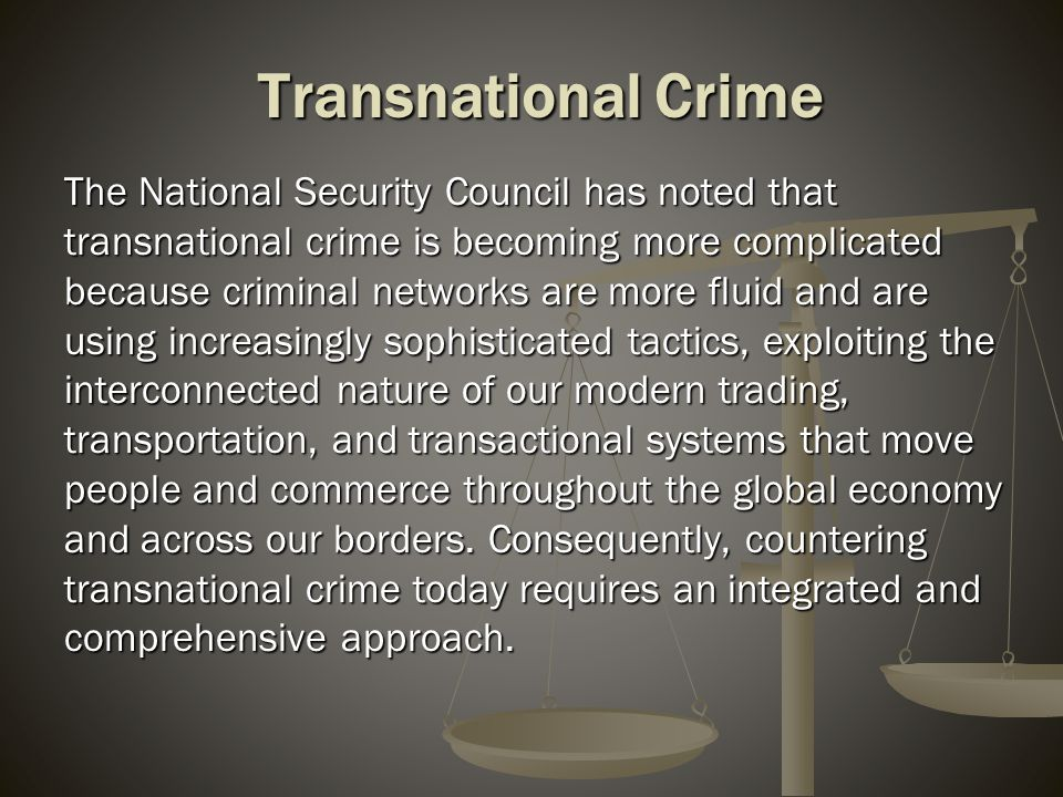 Transnational Crime The National Security Council has noted that transnational crime is becoming more complicated because criminal networks are more f