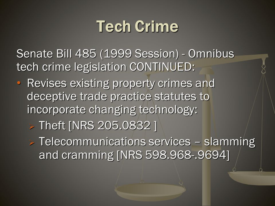 Tech Crime Senate Bill 485 (1999 Session) - Omnibus tech crime legislation CONTINUED: Revises existing property crimes and deceptive trade practice statutes to incorporate changing technology: Revises existing property crimes and deceptive trade practice statutes to incorporate changing technology:  Theft [NRS 205.0832 ]  Telecommunications services – slamming and cramming [NRS 598.968-.9694]