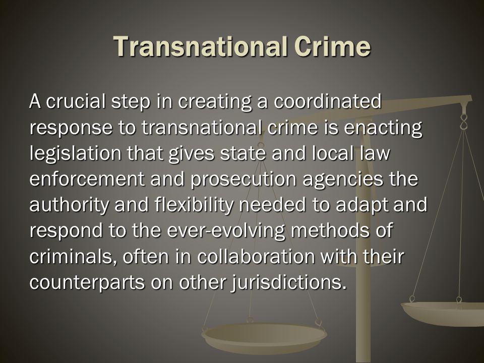 Transnational Crime What follows is a brief overview of legislation recently enacted in Nevada that allows our agencies to better adapt and respond to trends in transactional crime and better work with our partners in other jurisdictions.