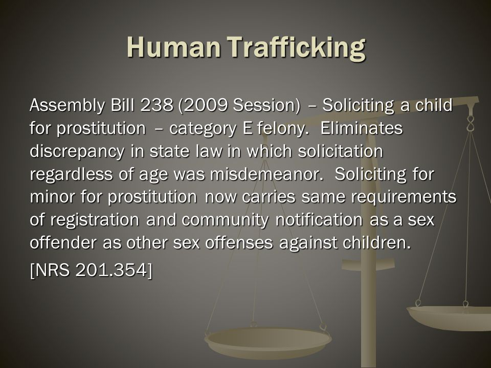 Human Trafficking Assembly Bill 238 (2009 Session) – Soliciting a child for prostitution – category E felony. Eliminates discrepancy in state law in w