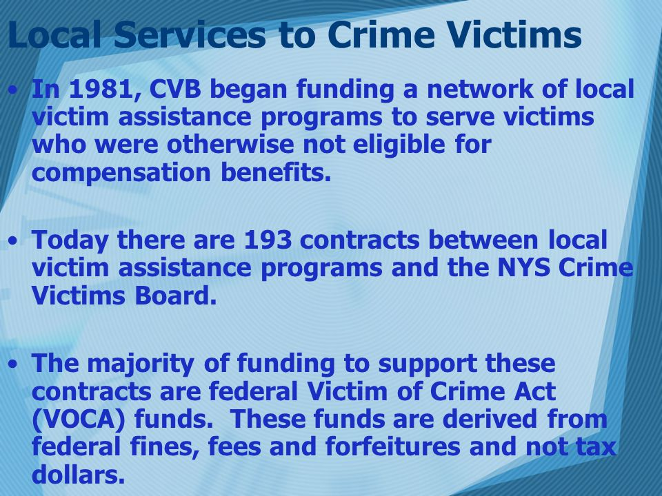 Local Services to Crime Victims In 1981, CVB began funding a network of local victim assistance programs to serve victims who were otherwise not eligible for compensation benefits.