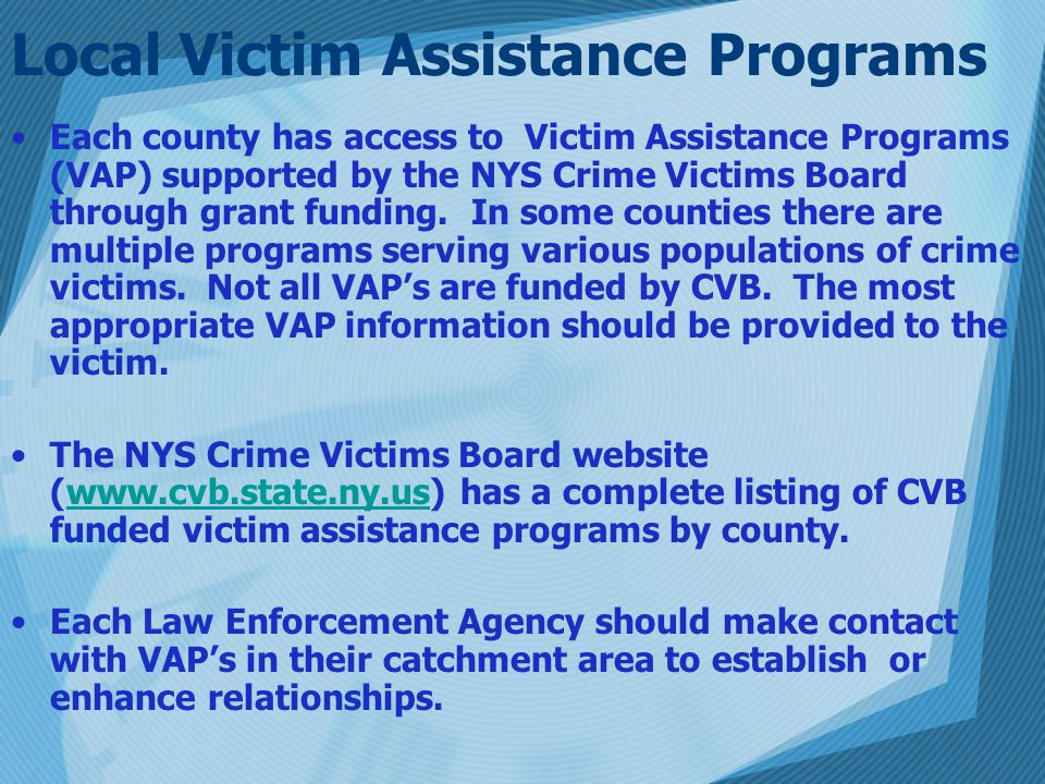Local Victim Assistance Programs Each county has access to Victim Assistance Programs (VAP) supported by the NYS Crime Victims Board through grant funding.