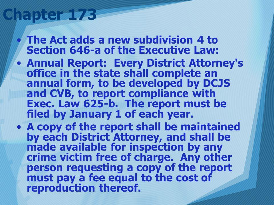 The Act adds a new subdivision 4 to Section 646-a of the Executive Law: Annual Report: Every District Attorney s office in the state shall complete an annual form, to be developed by DCJS and CVB, to report compliance with Exec.