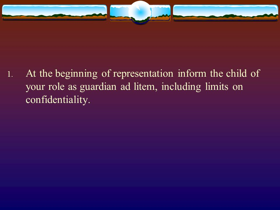 1. At the beginning of representation inform the child of your role as guardian ad litem, including limits on confidentiality.