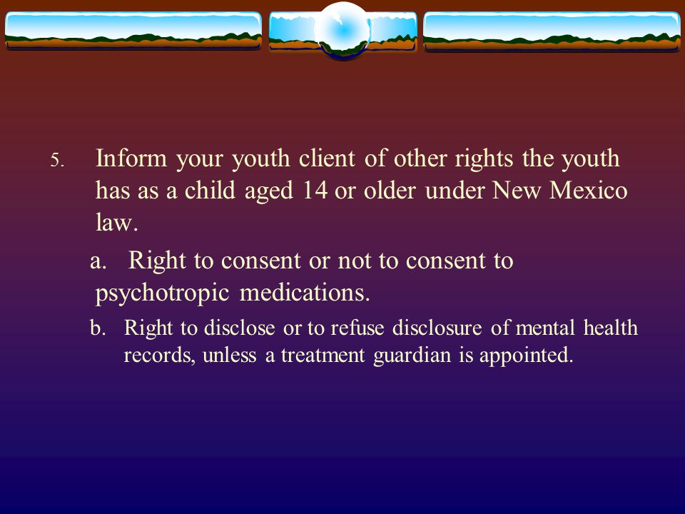 5. Inform your youth client of other rights the youth has as a child aged 14 or older under New Mexico law. a. Right to consent or not to consent to p
