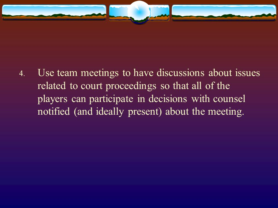 4. Use team meetings to have discussions about issues related to court proceedings so that all of the players can participate in decisions with counse