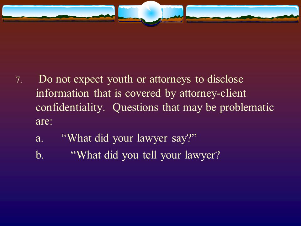 7. Do not expect youth or attorneys to disclose information that is covered by attorney-client confidentiality. Questions that may be problematic are: