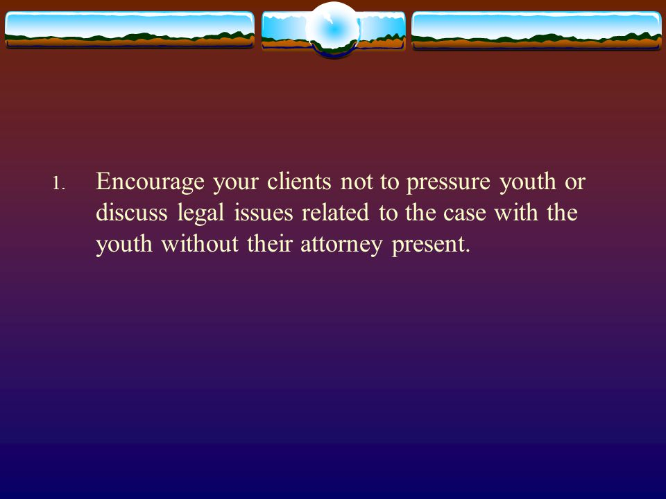 1. Encourage your clients not to pressure youth or discuss legal issues related to the case with the youth without their attorney present.
