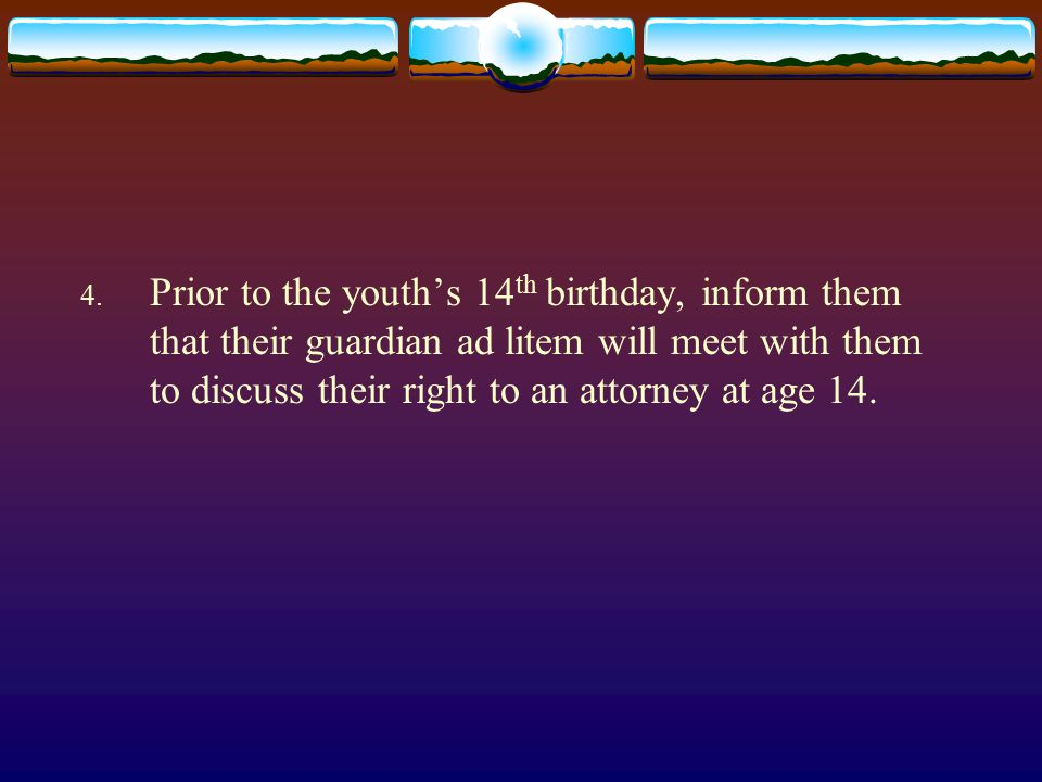 4. Prior to the youth's 14 th birthday, inform them that their guardian ad litem will meet with them to discuss their right to an attorney at age 14.