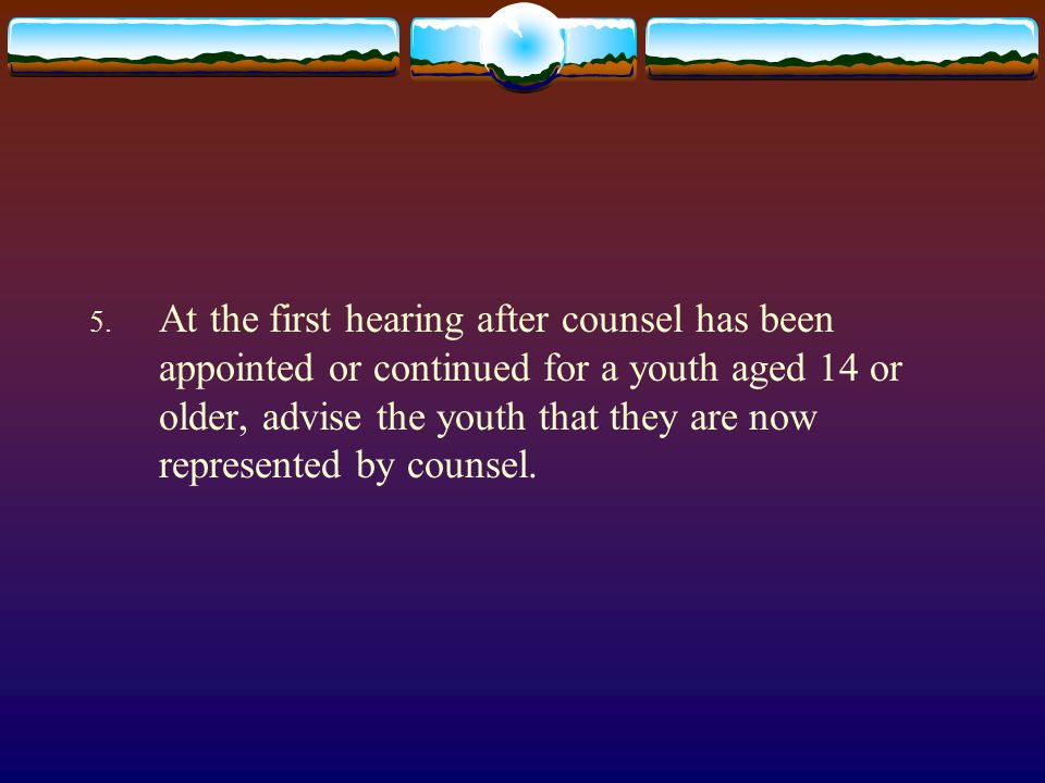 5. At the first hearing after counsel has been appointed or continued for a youth aged 14 or older, advise the youth that they are now represented by