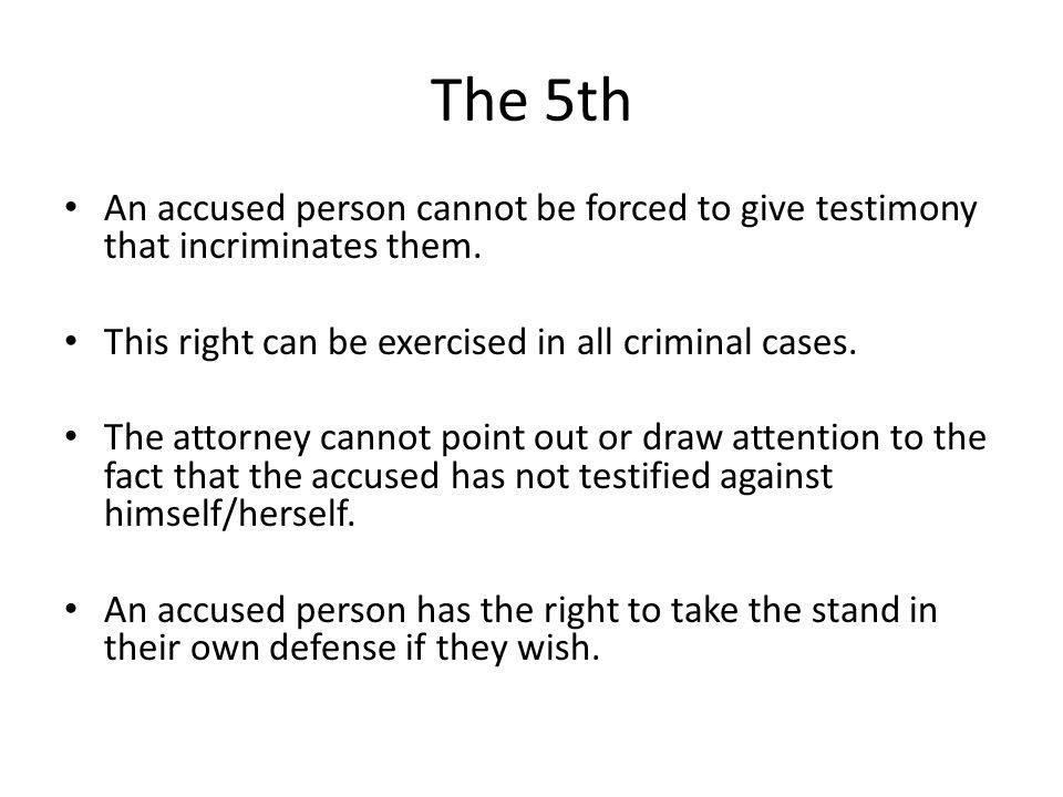 The 5th An accused person cannot be forced to give testimony that incriminates them. This right can be exercised in all criminal cases. The attorney c