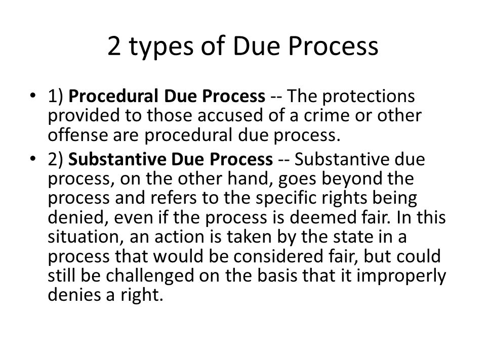 2 types of Due Process 1) Procedural Due Process -- The protections provided to those accused of a crime or other offense are procedural due process.