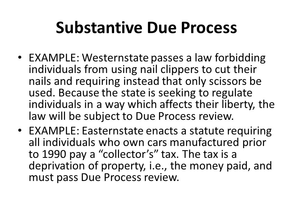 Substantive Due Process EXAMPLE: Westernstate passes a law forbidding individuals from using nail clippers to cut their nails and requiring instead th