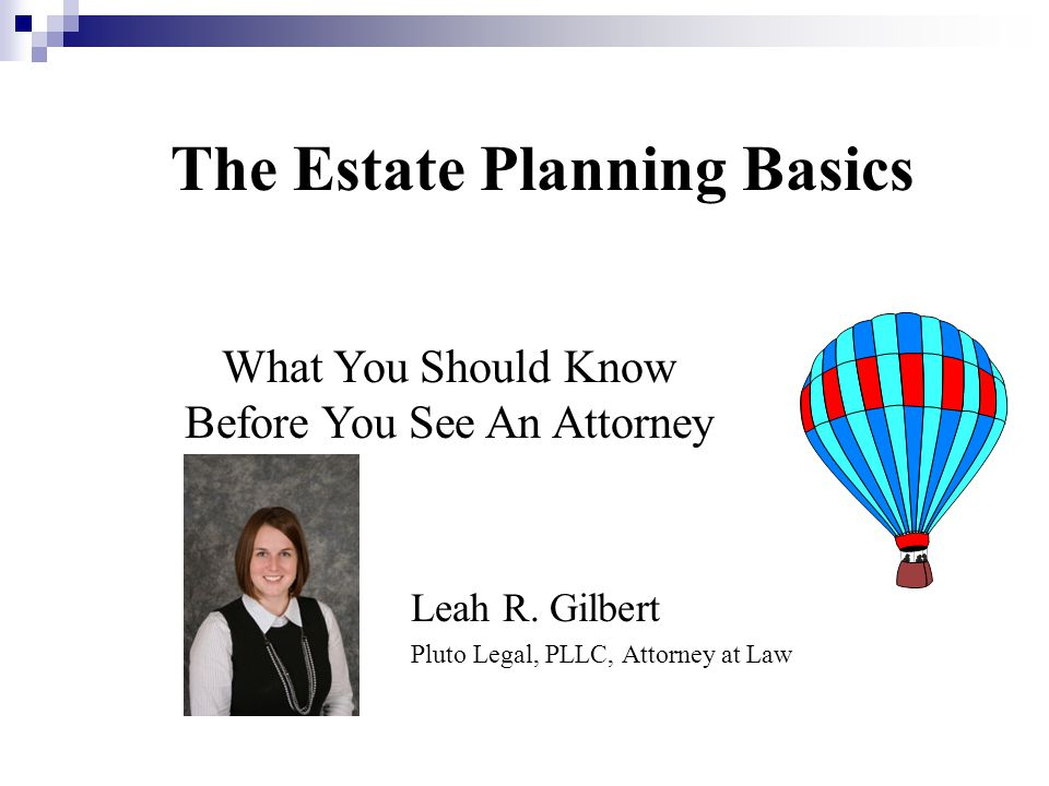The Estate Planning Basics Leah R. Gilbert Pluto Legal, PLLC, Attorney at Law What You Should Know Before You See An Attorney