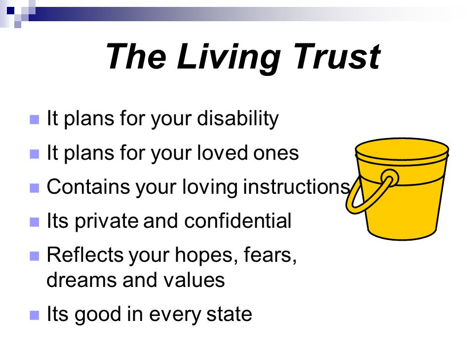 The Living Trust It plans for your disability It plans for your loved ones Contains your loving instructions Its private and confidential Reflects you