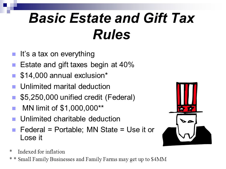 Basic Estate and Gift Tax Rules It's a tax on everything Estate and gift taxes begin at 40% $14,000 annual exclusion* Unlimited marital deduction $5,2