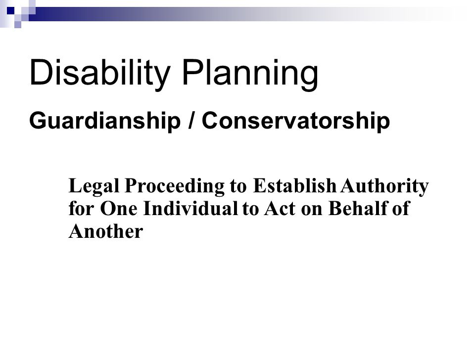 Disability Planning Guardianship / Conservatorship Legal Proceeding to Establish Authority for One Individual to Act on Behalf of Another