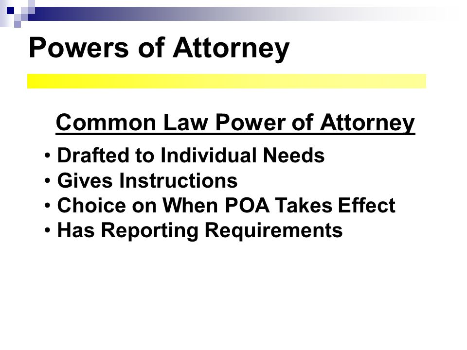 Powers of Attorney Common Law Power of Attorney Drafted to Individual Needs Gives Instructions Choice on When POA Takes Effect Has Reporting Requireme