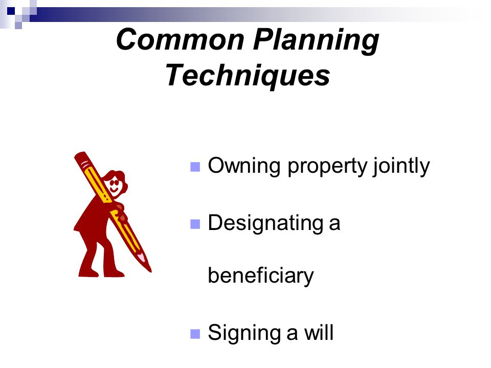 Common Planning Techniques Owning property jointly Designating a beneficiary Signing a will