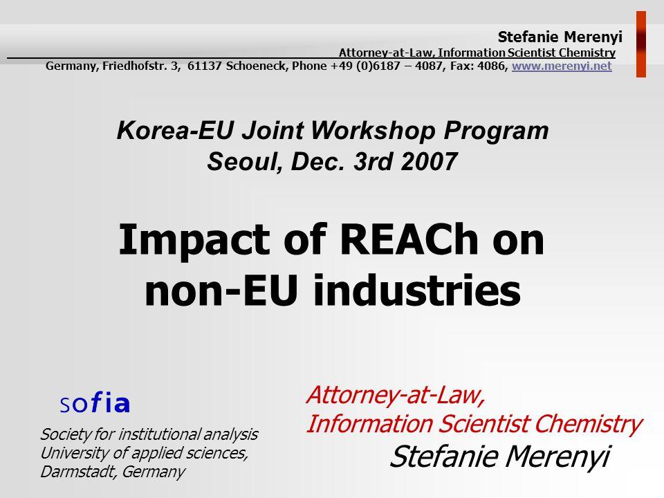 Impact of REACh on non-EU industries Attorney-at-Law, Information Scientist Chemistry Stefanie Merenyi Korea-EU Joint Workshop Program Seoul, Dec. 3rd