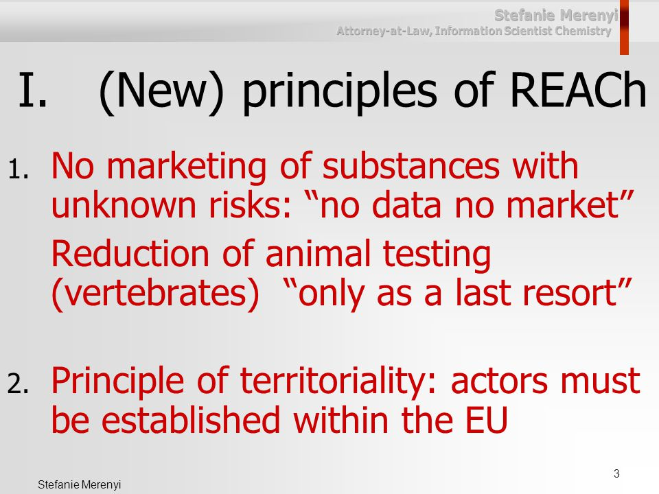 """3 Stefanie Merenyi I.(New) principles of REACh 1. No marketing of substances with unknown risks: """"no data no market"""" Reduction of animal testing (vert"""