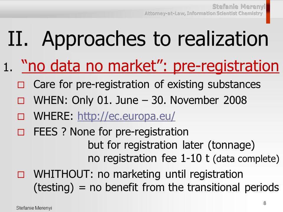 """8 Stefanie Merenyi II.Approaches to realization 1. """"no data no market"""": pre-registration  Care for pre-registration of existing substances  WHEN: On"""
