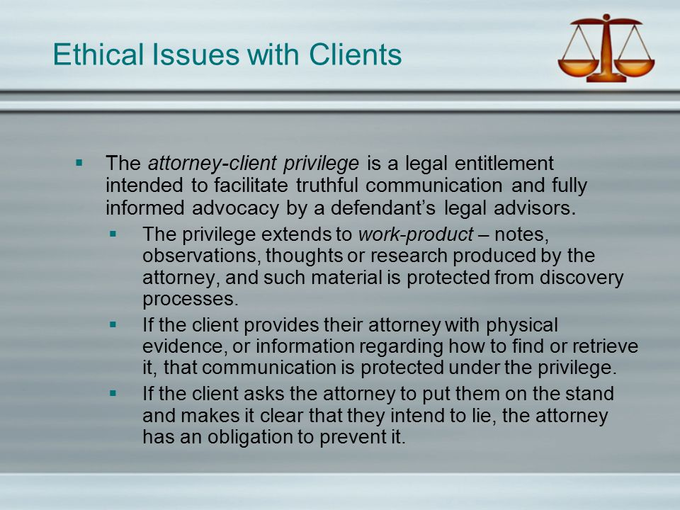 Ethical Issues with Clients  The attorney-client privilege is a legal entitlement intended to facilitate truthful communication and fully informed ad
