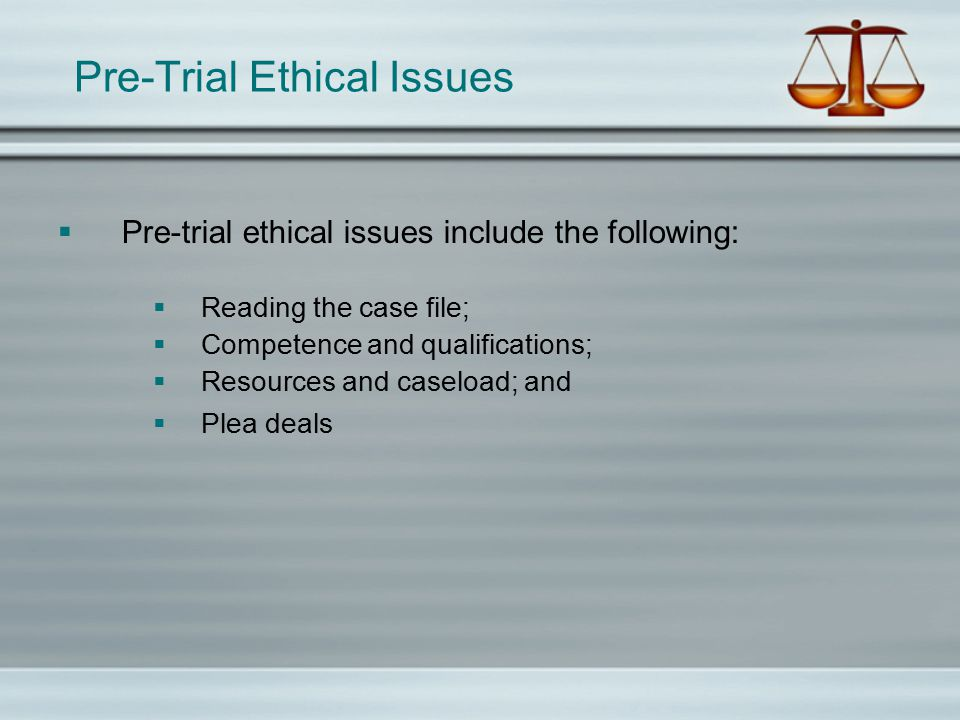 Pre-Trial Ethical Issues  Pre-trial ethical issues include the following:  Reading the case file;  Competence and qualifications;  Resources and caseload; and  Plea deals