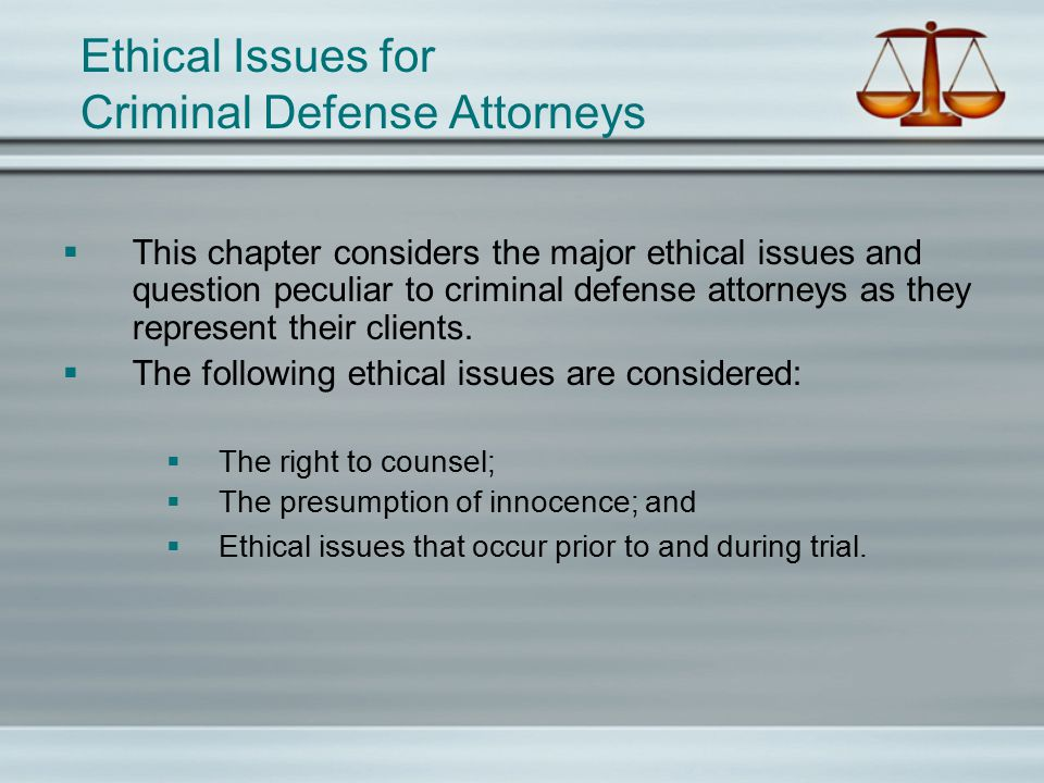 Ethical Issues for Criminal Defense Attorneys  This chapter considers the major ethical issues and question peculiar to criminal defense attorneys as they represent their clients.
