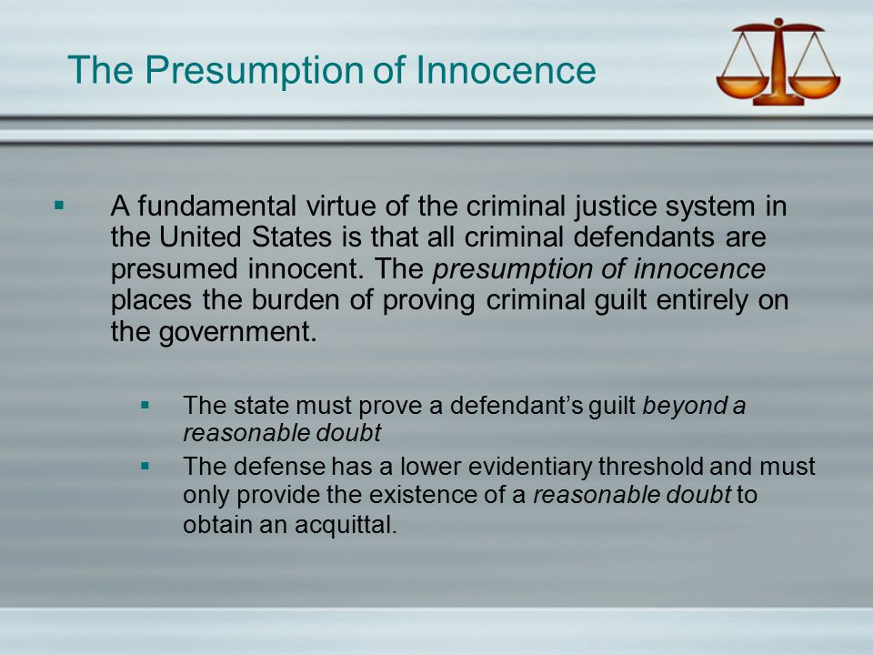 The Presumption of Innocence  A fundamental virtue of the criminal justice system in the United States is that all criminal defendants are presumed innocent.
