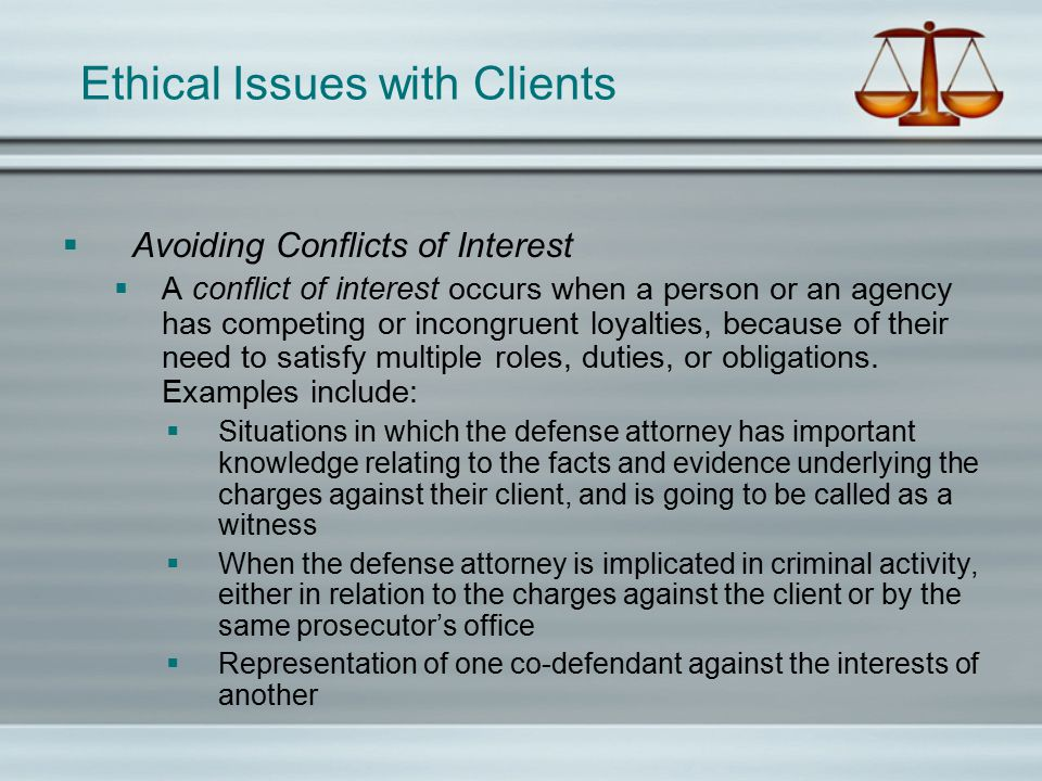 Ethical Issues with Clients  Avoiding Conflicts of Interest  A conflict of interest occurs when a person or an agency has competing or incongruent loyalties, because of their need to satisfy multiple roles, duties, or obligations.
