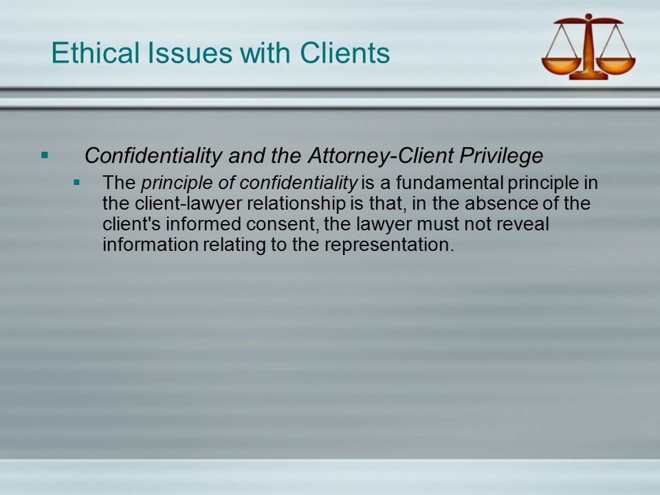 Ethical Issues with Clients  Confidentiality and the Attorney-Client Privilege  The principle of confidentiality is a fundamental principle in the client-lawyer relationship is that, in the absence of the client s informed consent, the lawyer must not reveal information relating to the representation.