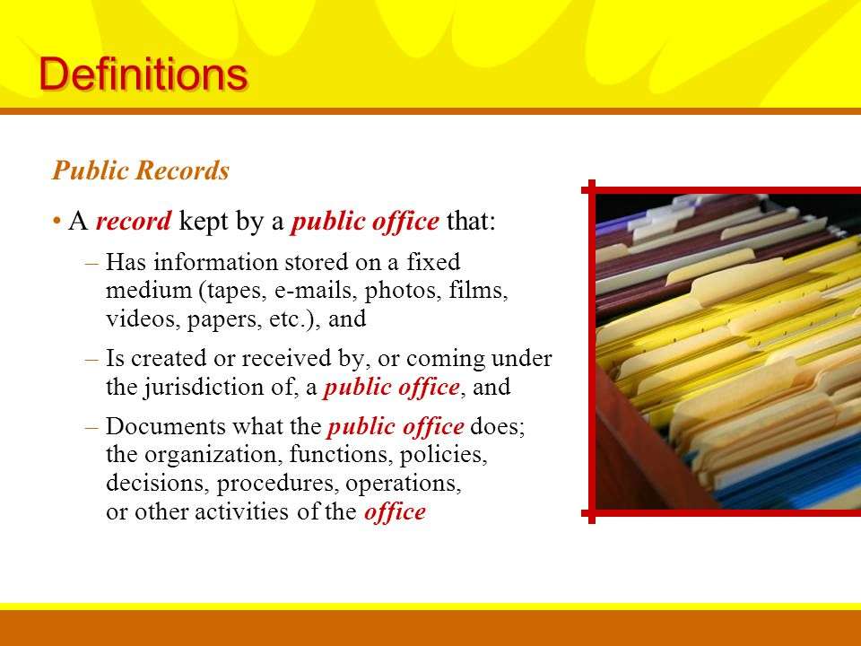 Definitions A record kept by a public office that: –Has information stored on a fixed medium (tapes, e-mails, photos, films, videos, papers, etc.), and –Is created or received by, or coming under the jurisdiction of, a public office, and –Documents what the public office does; the organization, functions, policies, decisions, procedures, operations, or other activities of the office Public Records