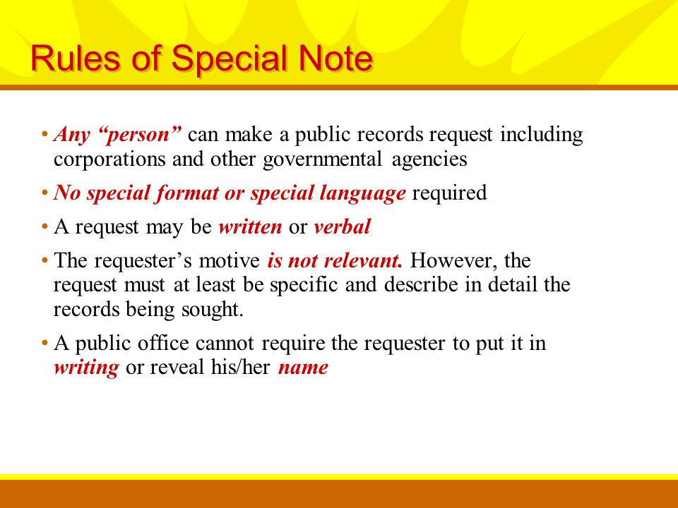 Rules of Special Note Any person can make a public records request including corporations and other governmental agencies No special format or special language required A request may be written or verbal The requester's motive is not relevant.