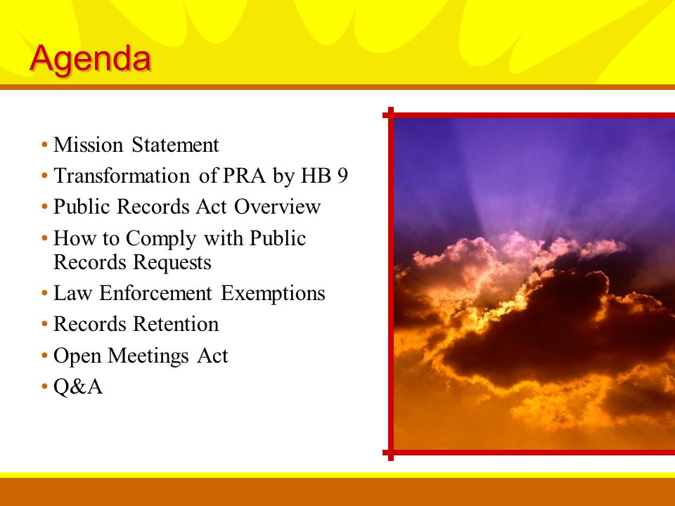 Agenda Mission Statement Transformation of PRA by HB 9 Public Records Act Overview How to Comply with Public Records Requests Law Enforcement Exemptions Records Retention Open Meetings Act Q&A