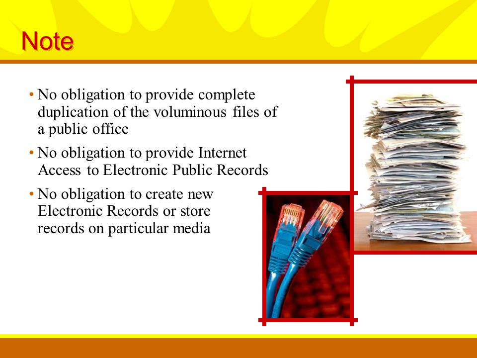 Note No obligation to provide complete duplication of the voluminous files of a public office No obligation to provide Internet Access to Electronic Public Records No obligation to create new Electronic Records or store records on particular media