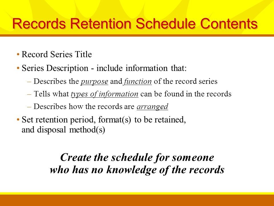 Record Series Title Series Description - include information that: –Describes the purpose and function of the record series –Tells what types of information can be found in the records –Describes how the records are arranged Set retention period, format(s) to be retained, and disposal method(s) Records Retention Schedule Contents Create the schedule for someone who has no knowledge of the records