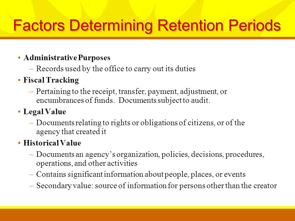 Factors Determining Retention Periods Administrative Purposes –Records used by the office to carry out its duties Fiscal Tracking –Pertaining to the receipt, transfer, payment, adjustment, or encumbrances of funds.