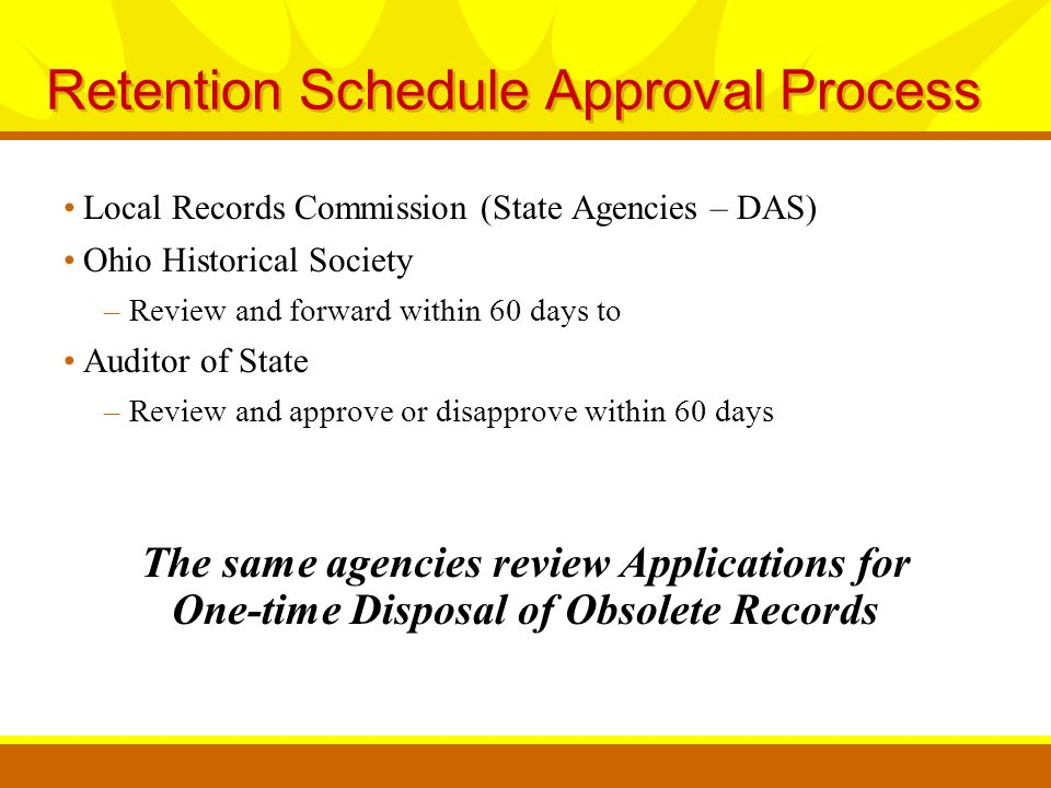 Retention Schedule Approval Process Local Records Commission (State Agencies – DAS) Ohio Historical Society –Review and forward within 60 days to Auditor of State –Review and approve or disapprove within 60 days The same agencies review Applications for One-time Disposal of Obsolete Records