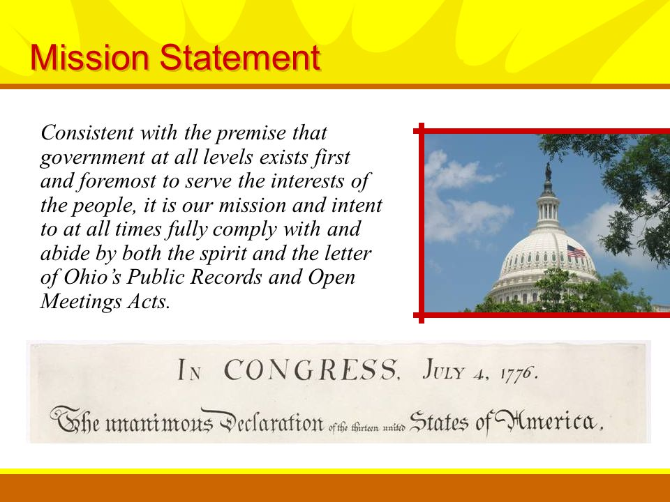 Mission Statement Consistent with the premise that government at all levels exists first and foremost to serve the interests of the people, it is our mission and intent to at all times fully comply with and abide by both the spirit and the letter of Ohio's Public Records and Open Meetings Acts.