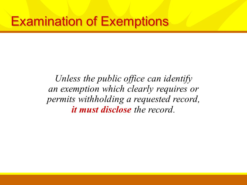 Examination of Exemptions Unless the public office can identify an exemption which clearly requires or permits withholding a requested record, it must disclose the record.