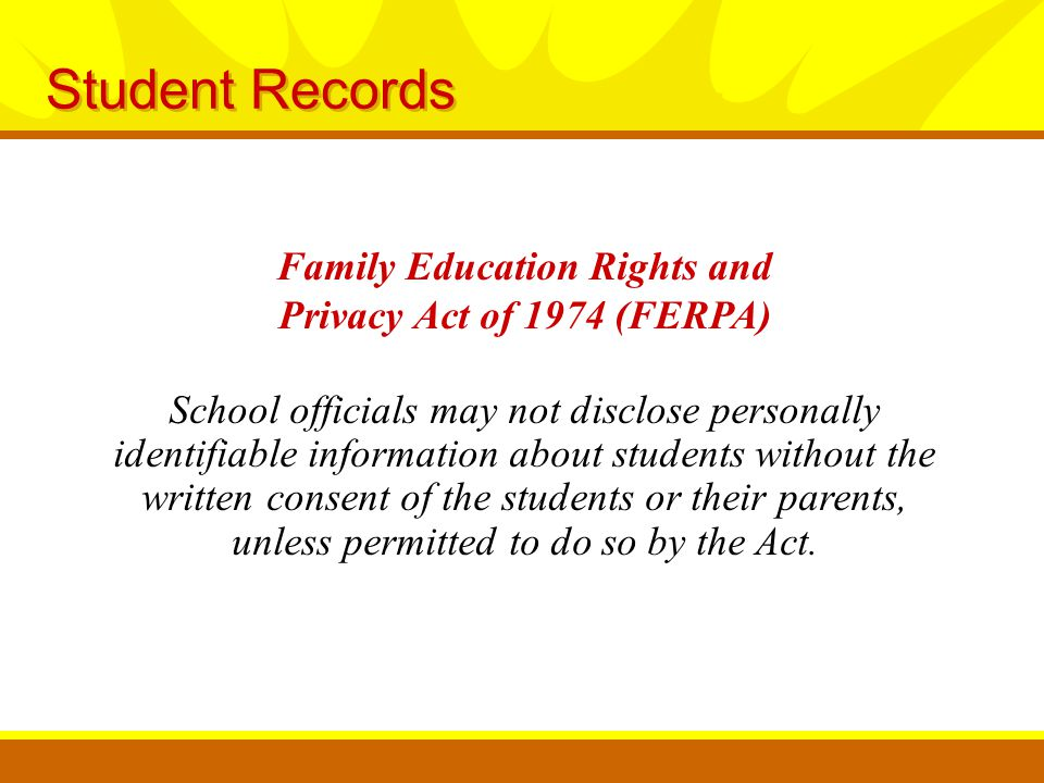 Student Records School officials may not disclose personally identifiable information about students without the written consent of the students or their parents, unless permitted to do so by the Act.