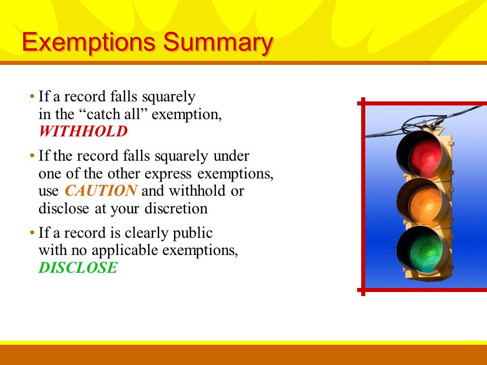 Exemptions Summary If a record falls squarely in the catch all exemption, WITHHOLD If the record falls squarely under one of the other express exemptions, use CAUTION and withhold or disclose at your discretion If a record is clearly public with no applicable exemptions, DISCLOSE