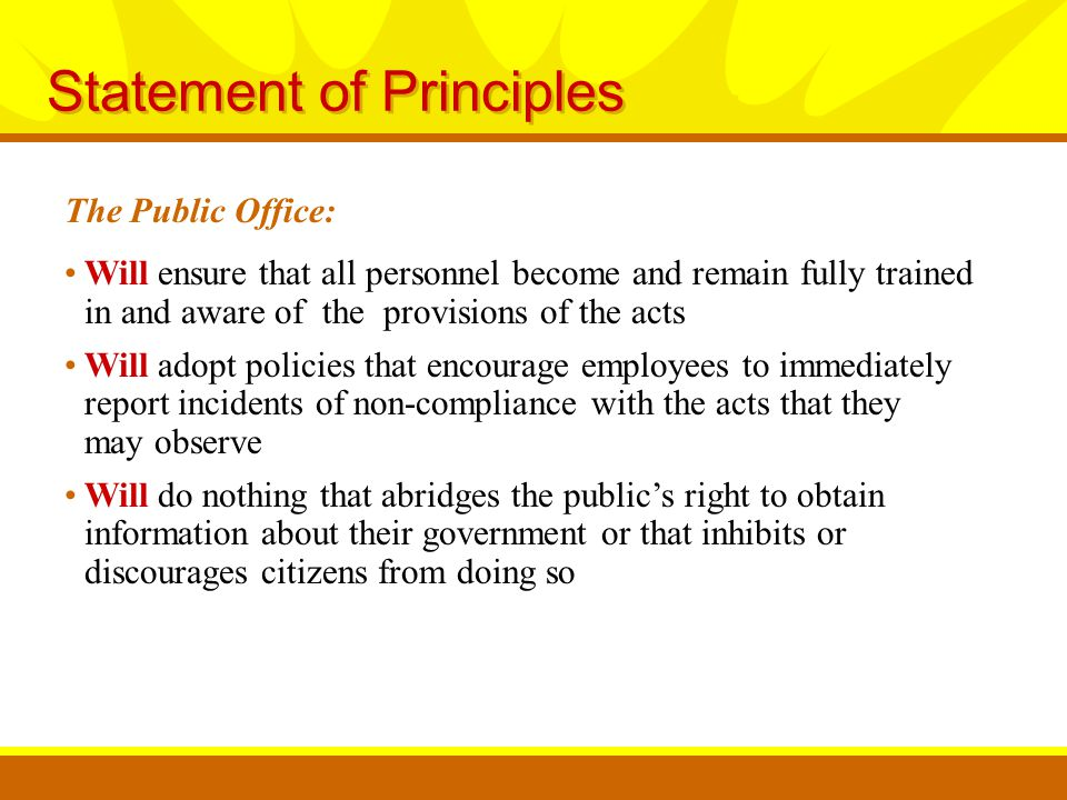 Statement of Principles The Public Office: Will do everything possible to aid those who are seeking information, including but not limited to, fully explaining the scope and operation of the Acts and assisting Citizens in the formulation of Requests Will construe the provisions of the Acts in a manner that favors compliance with requests for information Will seek guidance from the Office of the Ohio Attorney General whenever a question arises about the application of the Acts or about the appropriateness of a request for information Will clearly and concisely state the reason or reasons why a request for information has been denied